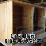 ガラス引き戸+ガラス棚板を使った手作りのケースDIY(愛知県岡崎市U様)