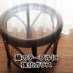 お母様の形見である籐のテーブルにガラス天板を置かれたお客様(福岡県春日市G様)