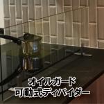 キッチンに可動式オイルガード(ディバイダー)を設置されたお客様(神奈川県横浜市A社・A様)