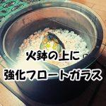 強化フロートガラスを火鉢に置いたお客様(東京都世田谷区T様)