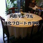 円テーブルに強化フロートガラスのガラス天板を置かれたお客様(香川県高松市O様)