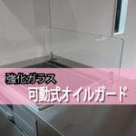 キッチンに可動式オイルガードを設置されたお客様(神奈川県座間市M様)