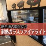飲食店の焼き場の間仕切りに耐熱ガラスを設置されたお客様(福岡県H社S様)
