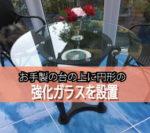 円形の台の上にテーブルとして強化ガラスを設置されたお客様(茨城県守谷市T様)