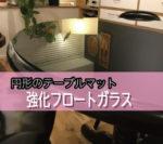 円形のテーブルに強化ガラスを設置されたお客様(宮城県仙台市K様)