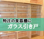 特注食器棚にガラス引き戸を設置されたお客様(長野県北佐久郡G様)