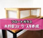 木枠のショーケースを作成されたお客様(兵庫県明石市M様)